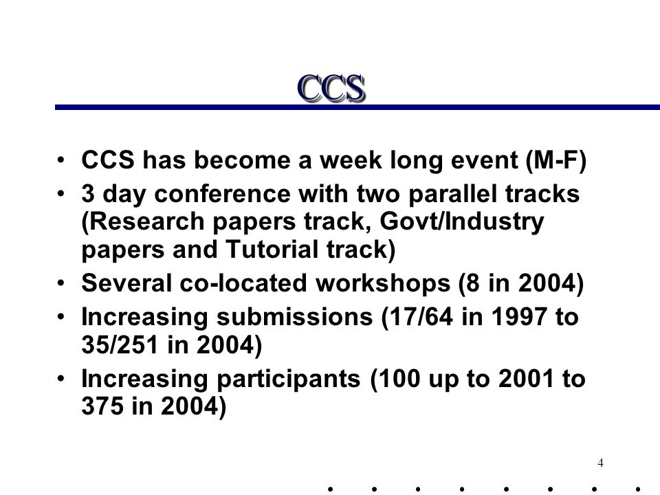 4 CCSCCS CCS has become a week long event (M-F) 3 day conference with two parallel tracks (Research papers track, Govt/Industry papers and Tutorial track) Several co-located workshops (8 in 2004) Increasing submissions (17/64 in 1997 to 35/251 in 2004) Increasing participants (100 up to 2001 to 375 in 2004)