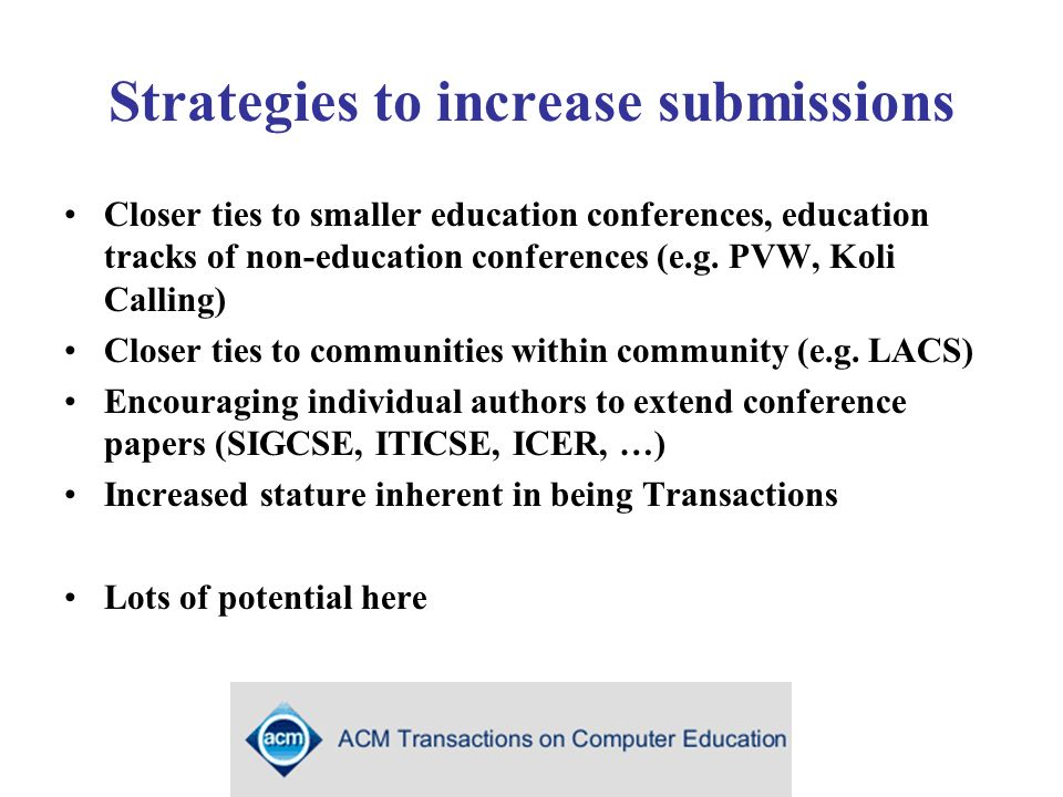 Strategies to increase submissions Closer ties to smaller education conferences, education tracks of non-education conferences (e.g.