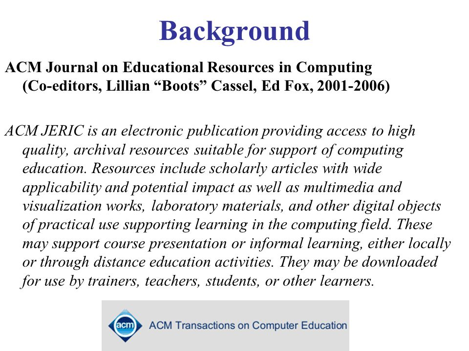 Background ACM Journal on Educational Resources in Computing (Co-editors, Lillian Boots Cassel, Ed Fox, 2001-2006) ACM JERIC is an electronic publication providing access to high quality, archival resources suitable for support of computing education.