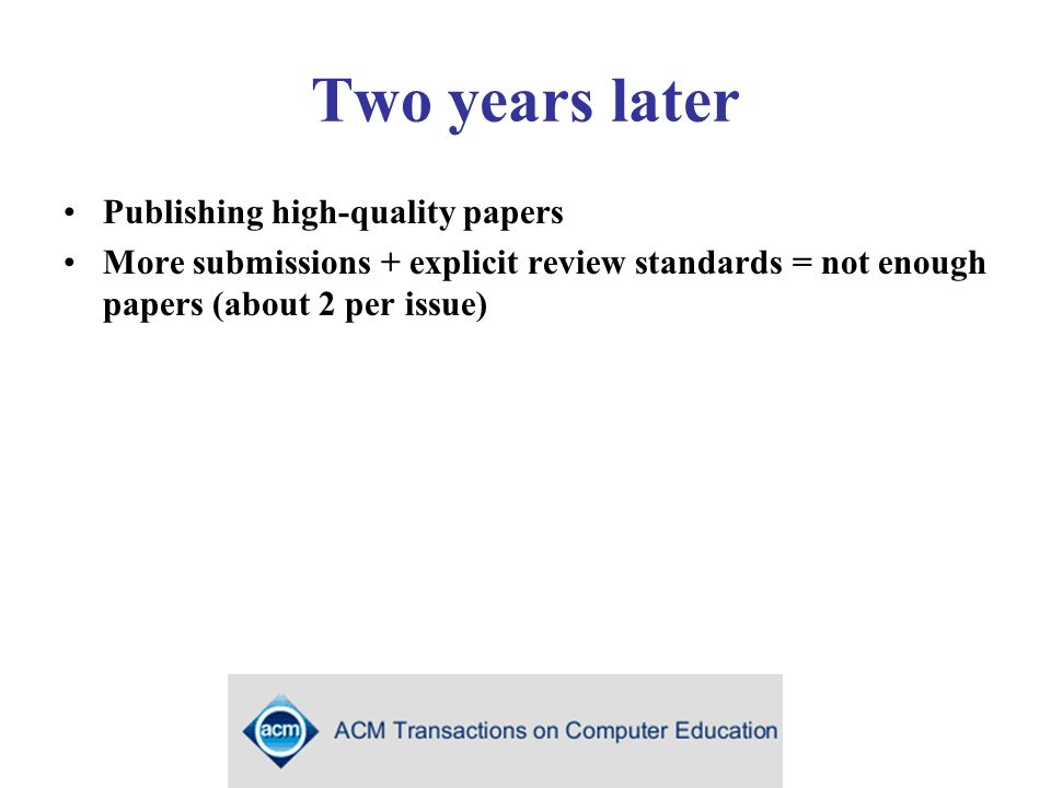 Two years later Publishing high-quality papers More submissions + explicit review standards = not enough papers (about 2 per issue)