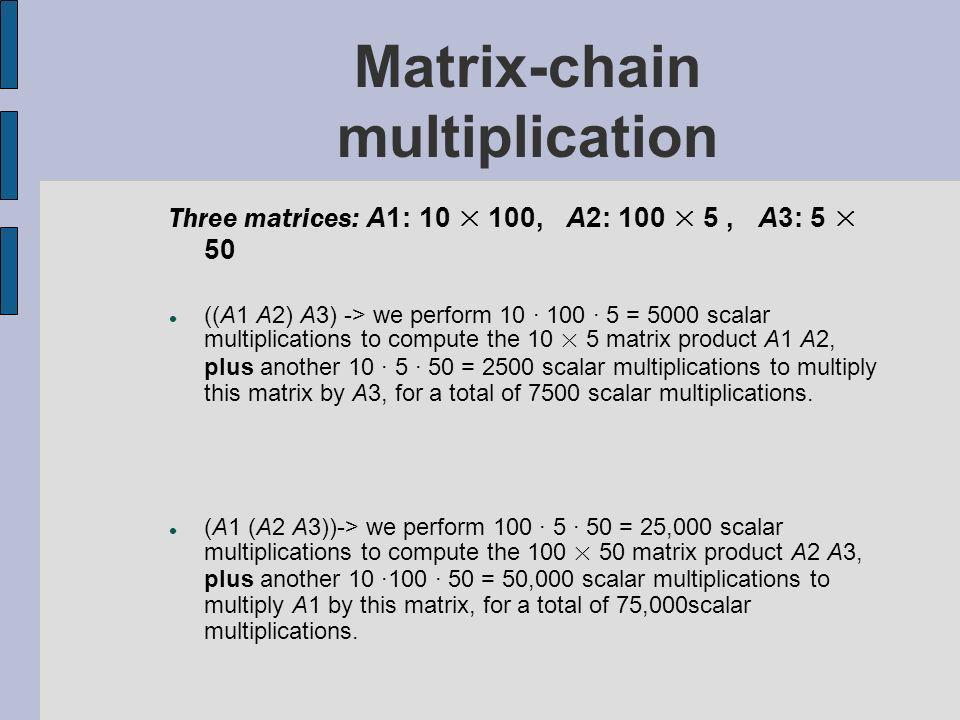 Matrix-chain multiplication Three matrices: A1: 10 × 100, A2: 100 × 5, A3: 5 × 50 ((A1 A2) A3) -> we perform 10 · 100 · 5 = 5000 scalar multiplications to compute the 10 × 5 matrix product A1 A2, plus another 10 · 5 · 50 = 2500 scalar multiplications to multiply this matrix by A3, for a total of 7500 scalar multiplications.