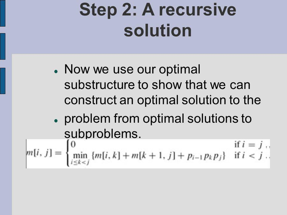 Step 2: A recursive solution Now we use our optimal substructure to show that we can construct an optimal solution to the problem from optimal solutions to subproblems.