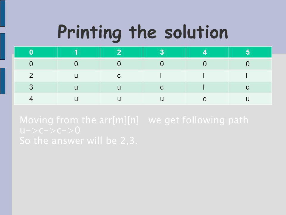 0 1 2 3 4 5 0 0 0 0 0 0 2 u c l l l 3 u u c l c 4 u u u c u Printing the solution Moving from the arr[m][n] we get following path u->c->c->0 So the answer will be 2,3.
