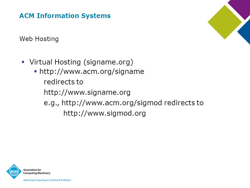 ACM Information Systems Web Hosting Virtual Hosting (signame.org) http://www.acm.org/signame redirects to http://www.signame.org e.g., http://www.acm.org/sigmod redirects to http://www.sigmod.org