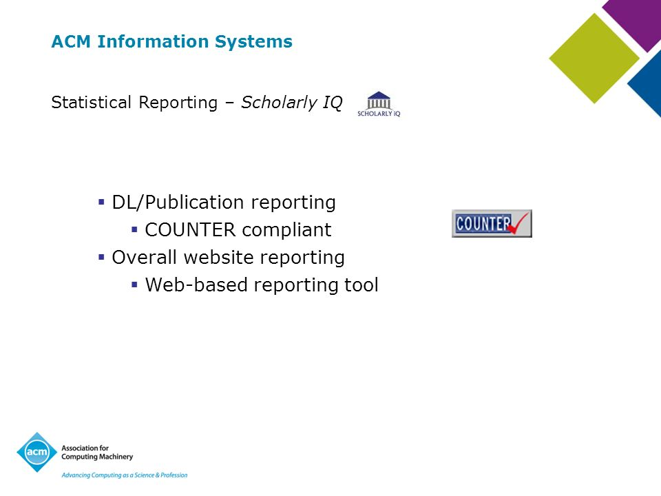 ACM Information Systems Statistical Reporting – Scholarly IQ DL/Publication reporting COUNTER compliant Overall website reporting Web-based reporting tool