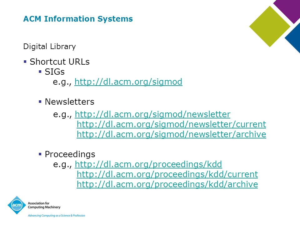 ACM Information Systems Digital Library Shortcut URLs SIGs e.g., http://dl.acm.org/sigmodhttp://dl.acm.org/sigmod Newsletters e.g., http://dl.acm.org/sigmod/newsletter http://dl.acm.org/sigmod/newsletter/current http://dl.acm.org/sigmod/newsletter/archivehttp://dl.acm.org/sigmod/newsletterhttp://dl.acm.org/sigmod/newsletter/currenthttp://dl.acm.org/sigmod/newsletter/archive Proceedings e.g., http://dl.acm.org/proceedings/kdd http://dl.acm.org/proceedings/kdd/current http://dl.acm.org/proceedings/kdd/archivehttp://dl.acm.org/proceedings/kddhttp://dl.acm.org/proceedings/kdd/currenthttp://dl.acm.org/proceedings/kdd/archive