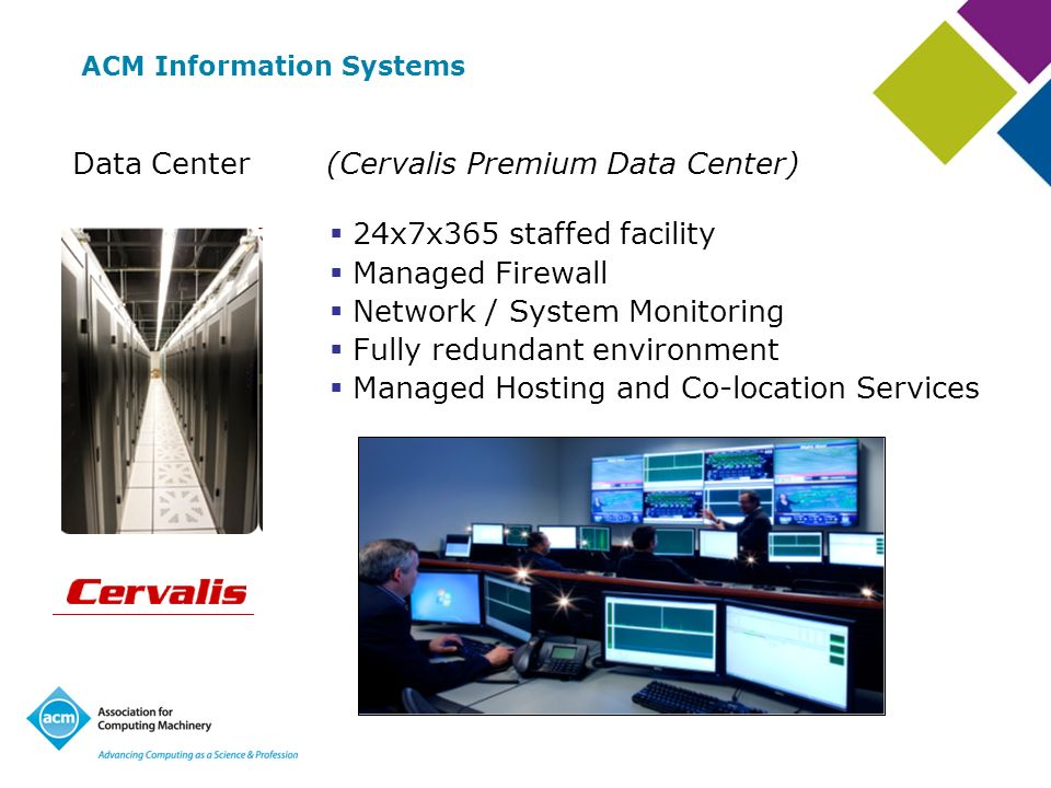 ACM Information Systems (Cervalis Premium Data Center)Data Center 24x7x365 staffed facility Managed Firewall Network / System Monitoring Fully redundant environment Managed Hosting and Co-location Services