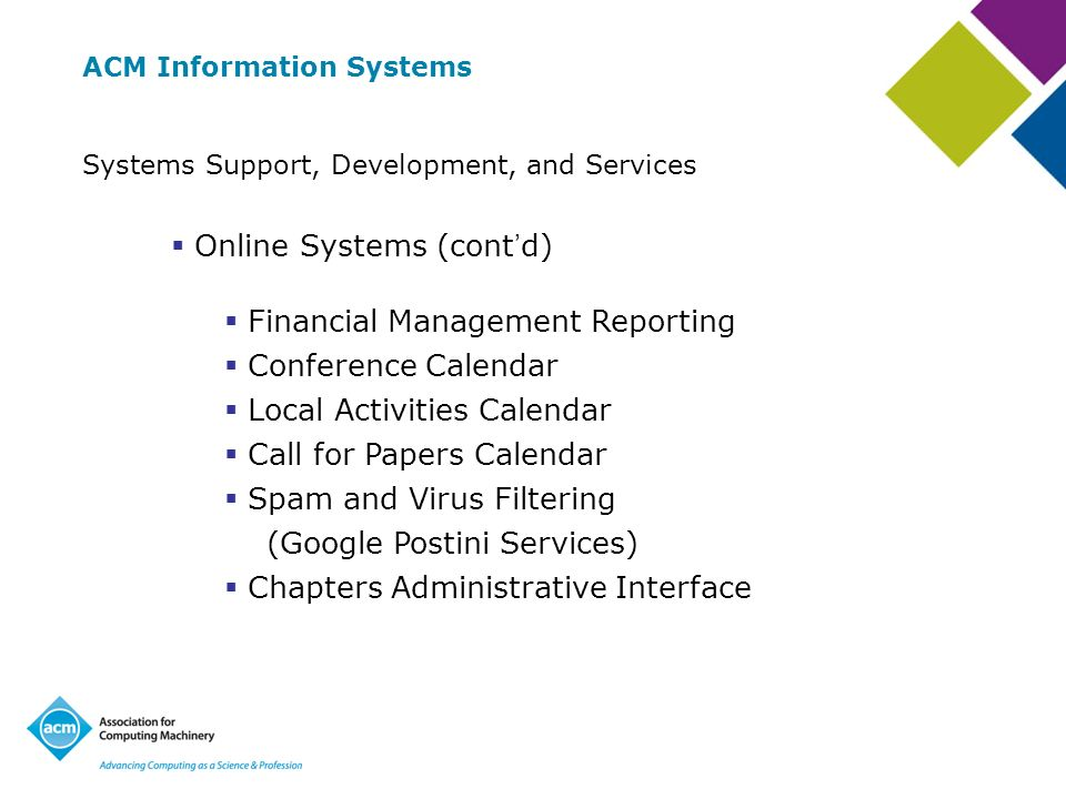 ACM Information Systems Systems Support, Development, and Services Online Systems (cont d) Financial Management Reporting Conference Calendar Local Activities Calendar Call for Papers Calendar Spam and Virus Filtering (Google Postini Services) Chapters Administrative Interface