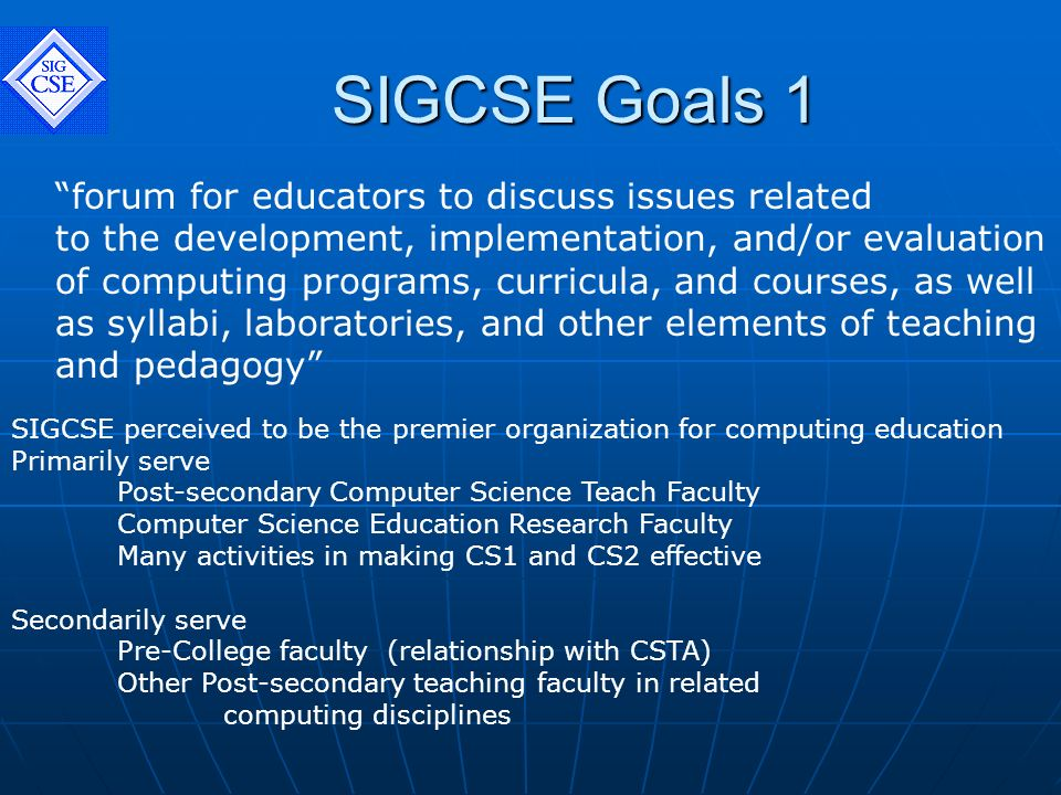 SIGCSE Goals 1 forum for educators to discuss issues related to the development, implementation, and/or evaluation of computing programs, curricula, and courses, as well as syllabi, laboratories, and other elements of teaching and pedagogy SIGCSE perceived to be the premier organization for computing education Primarily serve Post-secondary Computer Science Teach Faculty Computer Science Education Research Faculty Many activities in making CS1 and CS2 effective Secondarily serve Pre-College faculty (relationship with CSTA) Other Post-secondary teaching faculty in related computing disciplines