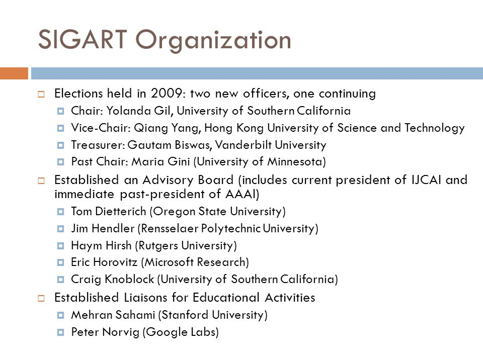 SIGART Organization Elections held in 2009: two new officers, one continuing Chair: Yolanda Gil, University of Southern California Vice-Chair: Qiang Yang, Hong Kong University of Science and Technology Treasurer: Gautam Biswas, Vanderbilt University Past Chair: Maria Gini (University of Minnesota) Established an Advisory Board (includes current president of IJCAI and immediate past-president of AAAI) Tom Dietterich (Oregon State University) Jim Hendler (Rensselaer Polytechnic University) Haym Hirsh (Rutgers University) Eric Horovitz (Microsoft Research) Craig Knoblock (University of Southern California) Established Liaisons for Educational Activities Mehran Sahami (Stanford University) Peter Norvig (Google Labs)