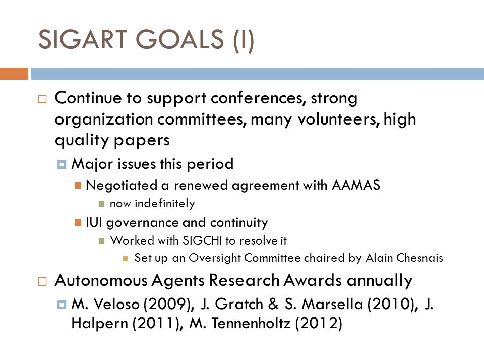SIGART GOALS (I) Continue to support conferences, strong organization committees, many volunteers, high quality papers Major issues this period Negotiated a renewed agreement with AAMAS now indefinitely IUI governance and continuity Worked with SIGCHI to resolve it Set up an Oversight Committee chaired by Alain Chesnais Autonomous Agents Research Awards annually M.
