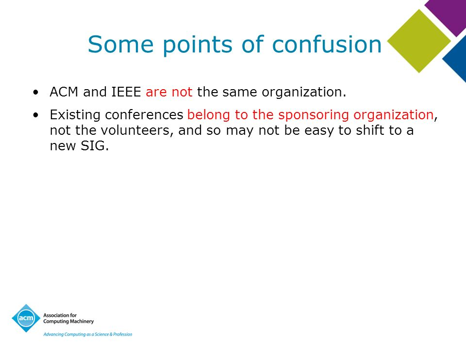 Some points of confusion ACM and IEEE are not the same organization.