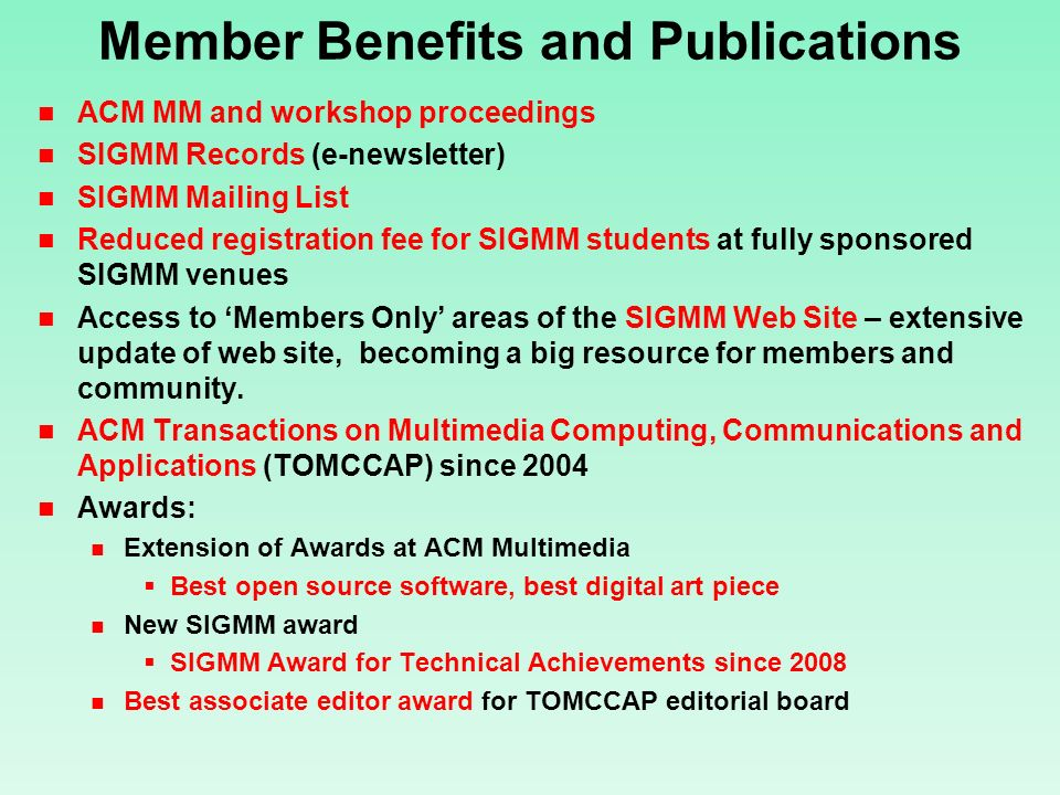 Member Benefits and Publications ACM MM and workshop proceedings SIGMM Records (e-newsletter) SIGMM Mailing List Reduced registration fee for SIGMM students at fully sponsored SIGMM venues Access to Members Only areas of the SIGMM Web Site – extensive update of web site, becoming a big resource for members and community.