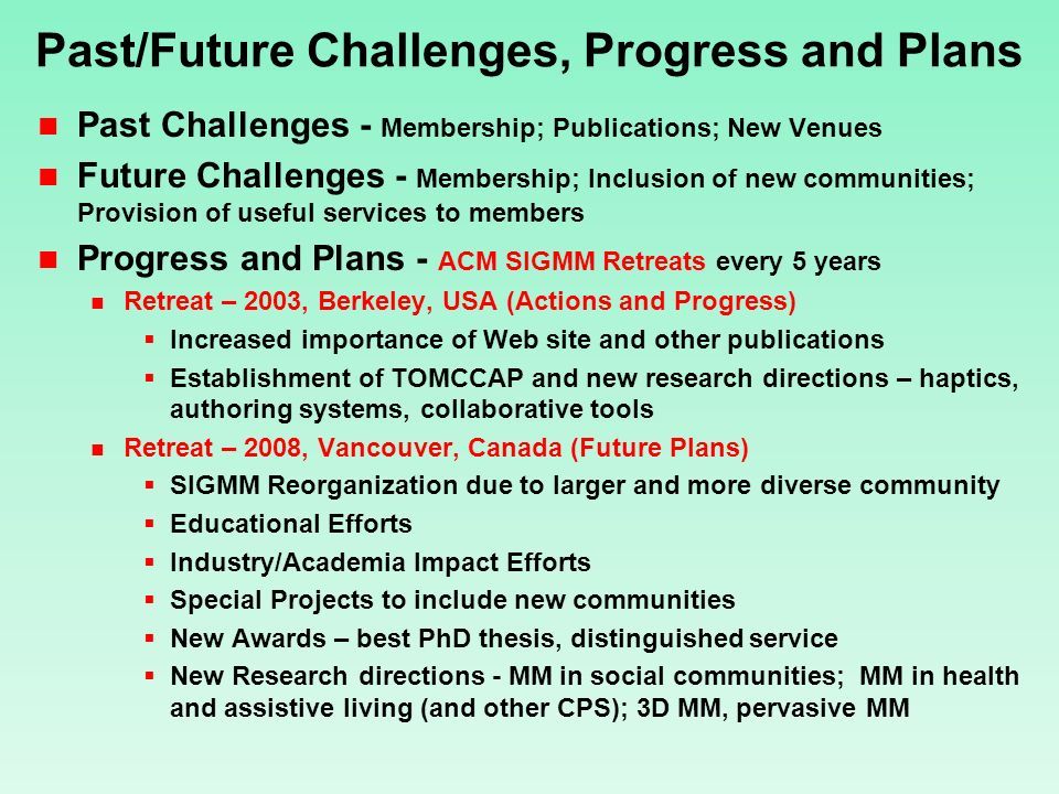 Past/Future Challenges, Progress and Plans Past Challenges - Membership; Publications; New Venues Future Challenges - Membership; Inclusion of new communities; Provision of useful services to members Progress and Plans - ACM SIGMM Retreats every 5 years Retreat – 2003, Berkeley, USA (Actions and Progress) Increased importance of Web site and other publications Establishment of TOMCCAP and new research directions – haptics, authoring systems, collaborative tools Retreat – 2008, Vancouver, Canada (Future Plans) SIGMM Reorganization due to larger and more diverse community Educational Efforts Industry/Academia Impact Efforts Special Projects to include new communities New Awards – best PhD thesis, distinguished service New Research directions - MM in social communities; MM in health and assistive living (and other CPS); 3D MM, pervasive MM
