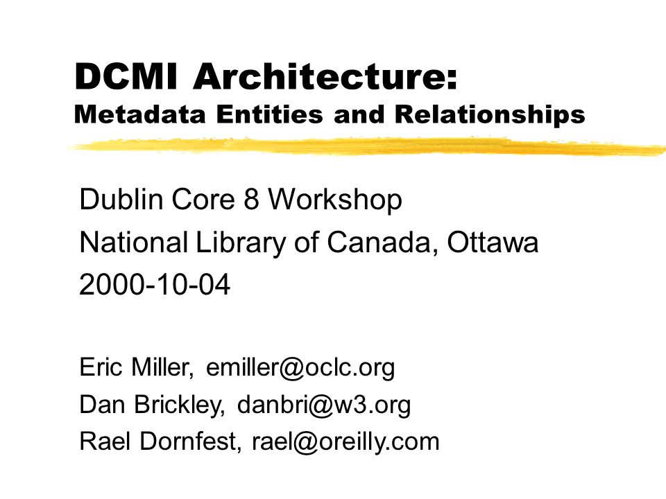 DCMI Architecture: Metadata Entities and Relationships Dublin Core 8 Workshop National Library of Canada, Ottawa 2000-10-04 Eric Miller, emiller@oclc.org Dan Brickley, danbri@w3.org Rael Dornfest, rael@oreilly.com