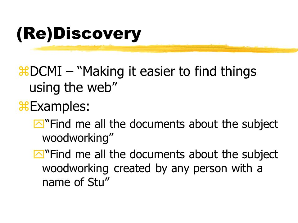 (Re)Discovery zDCMI – Making it easier to find things using the web zExamples: yFind me all the documents about the subject woodworking yFind me all the documents about the subject woodworking created by any person with a name of Stu