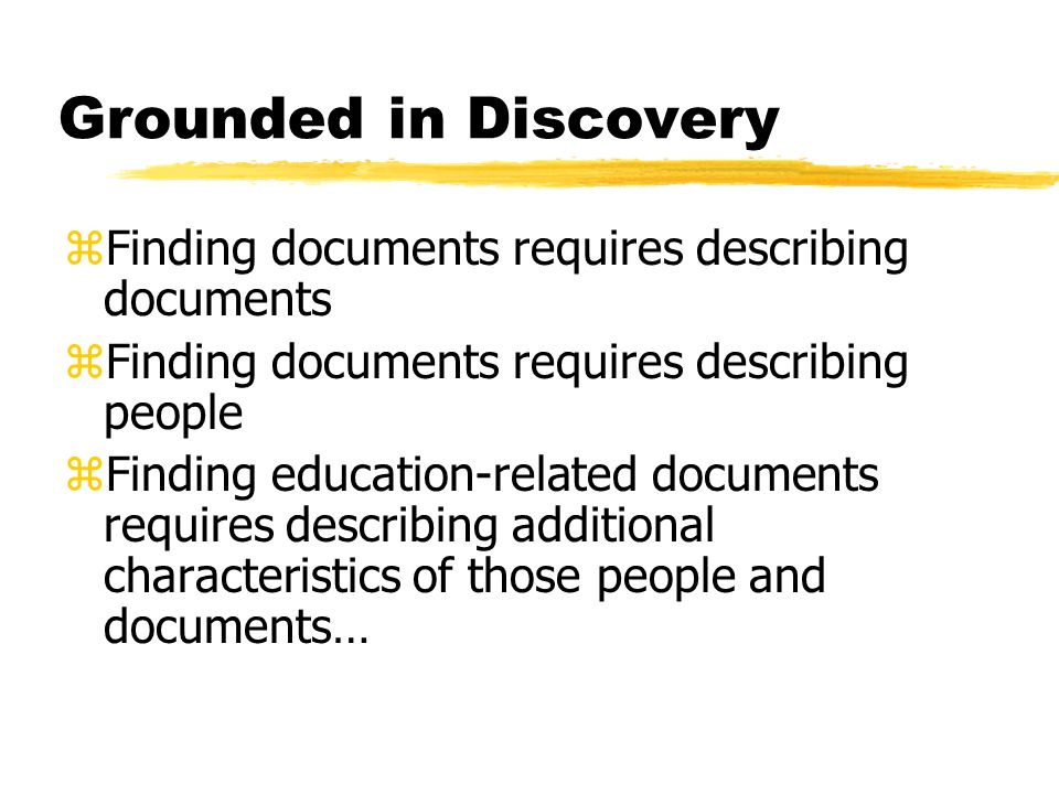 Grounded in Discovery zFinding documents requires describing documents zFinding documents requires describing people zFinding education-related documents requires describing additional characteristics of those people and documents…