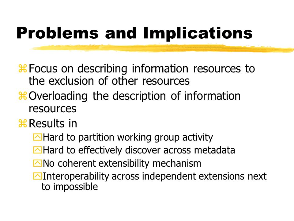 Problems and Implications zFocus on describing information resources to the exclusion of other resources zOverloading the description of information resources zResults in yHard to partition working group activity yHard to effectively discover across metadata yNo coherent extensibility mechanism yInteroperability across independent extensions next to impossible