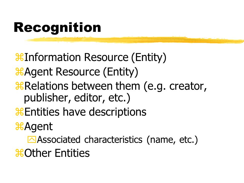 Recognition zInformation Resource (Entity) zAgent Resource (Entity) zRelations between them (e.g.