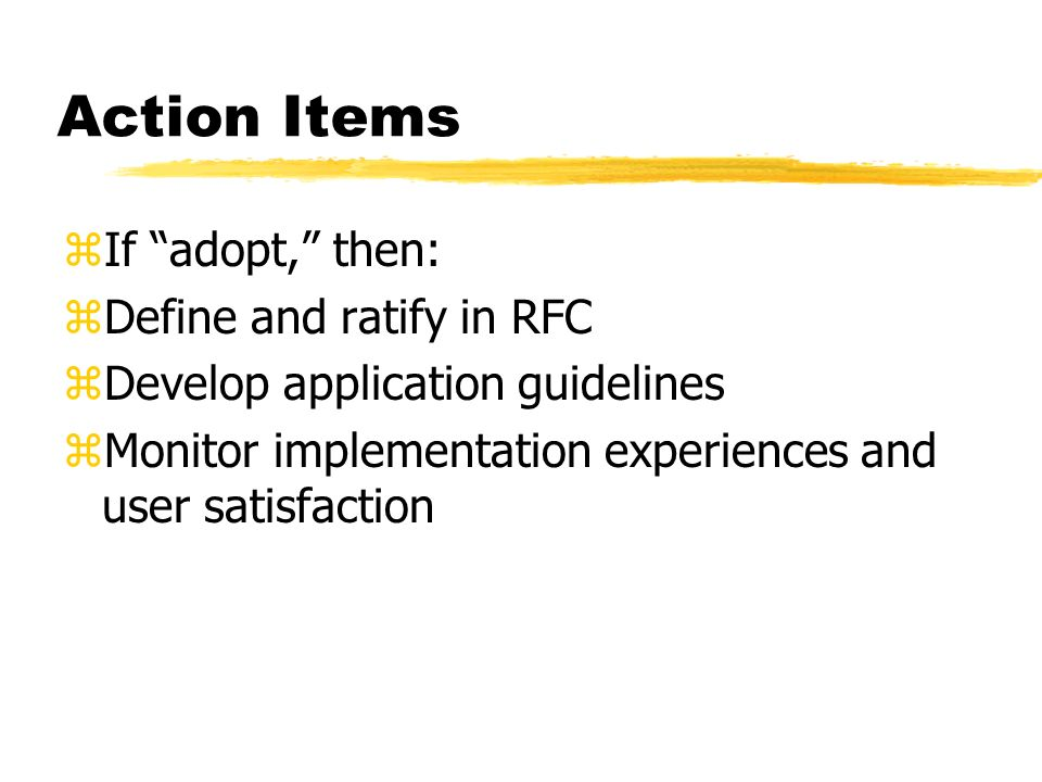Action Items zIf adopt, then: zDefine and ratify in RFC zDevelop application guidelines zMonitor implementation experiences and user satisfaction