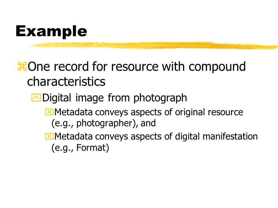 Example zOne record for resource with compound characteristics yDigital image from photograph xMetadata conveys aspects of original resource (e.g., photographer), and xMetadata conveys aspects of digital manifestation (e.g., Format)