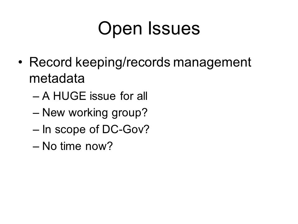Open Issues Record keeping/records management metadata –A HUGE issue for all –New working group.