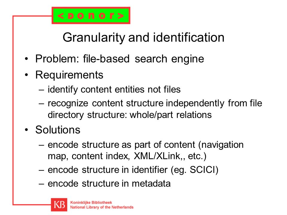 Granularity and identification Problem: file-based search engine Requirements –identify content entities not files –recognize content structure independently from file directory structure: whole/part relations Solutions –encode structure as part of content (navigation map, content index, XML/XLink,, etc.) –encode structure in identifier (eg.