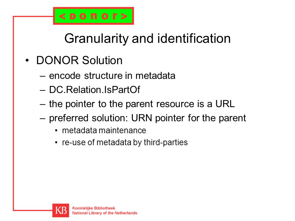 Granularity and identification DONOR Solution –encode structure in metadata –DC.Relation.IsPartOf –the pointer to the parent resource is a URL –preferred solution: URN pointer for the parent metadata maintenance re-use of metadata by third-parties