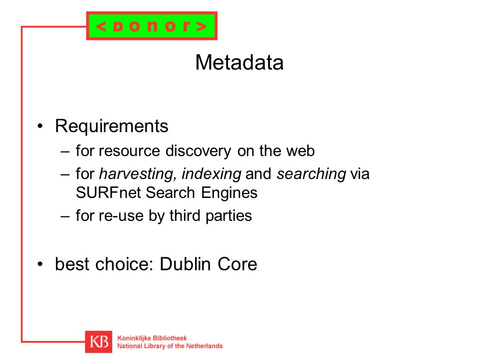 Metadata Requirements –for resource discovery on the web –for harvesting, indexing and searching via SURFnet Search Engines –for re-use by third parties best choice: Dublin Core