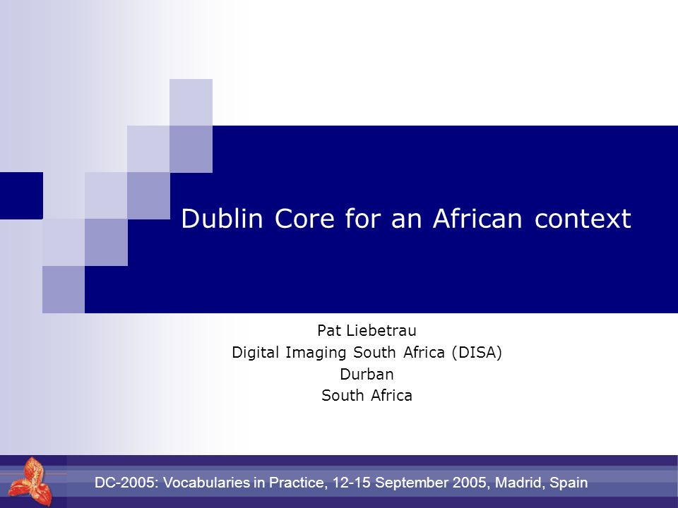 DC-2005: Vocabularies in Practice, 12-15 September 2005, Madrid, Spain Dublin Core for an African context Pat Liebetrau Digital Imaging South Africa (DISA) Durban South Africa