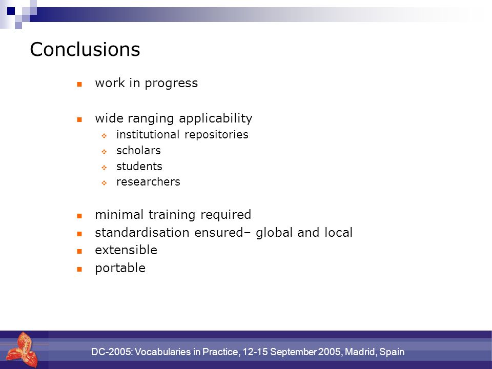 DC-2005: Vocabularies in Practice, 12-15 September 2005, Madrid, Spain Conclusions work in progress wide ranging applicability institutional repositories scholars students researchers minimal training required standardisation ensured– global and local extensible portable