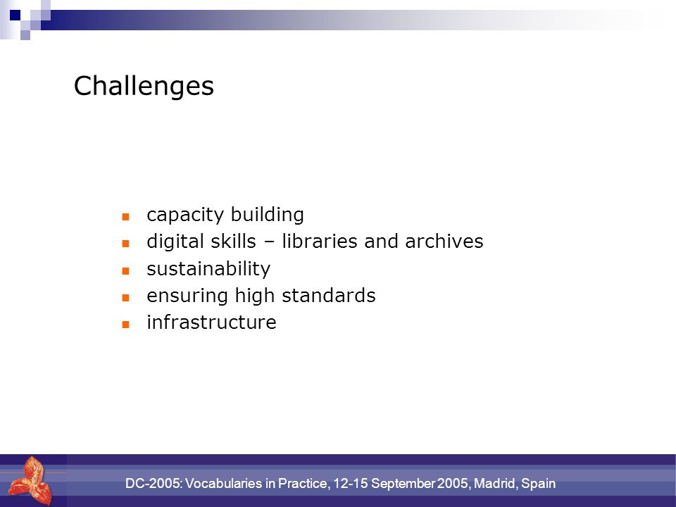 DC-2005: Vocabularies in Practice, 12-15 September 2005, Madrid, Spain Challenges capacity building digital skills – libraries and archives sustainability ensuring high standards infrastructure