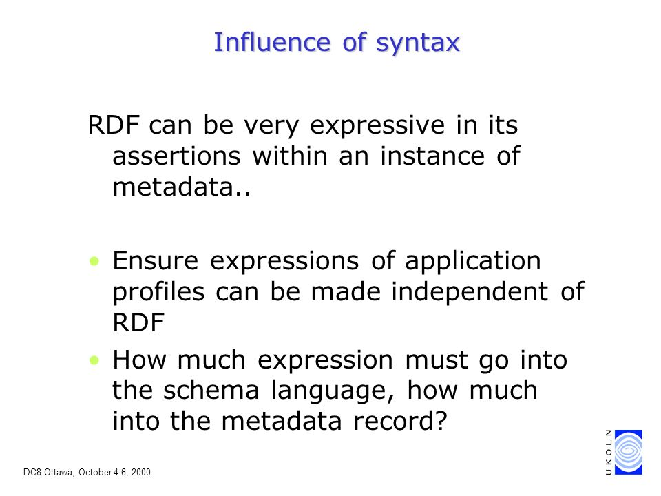 DC8 Ottawa, October 4-6, 2000 Influence of syntax RDF can be very expressive in its assertions within an instance of metadata..