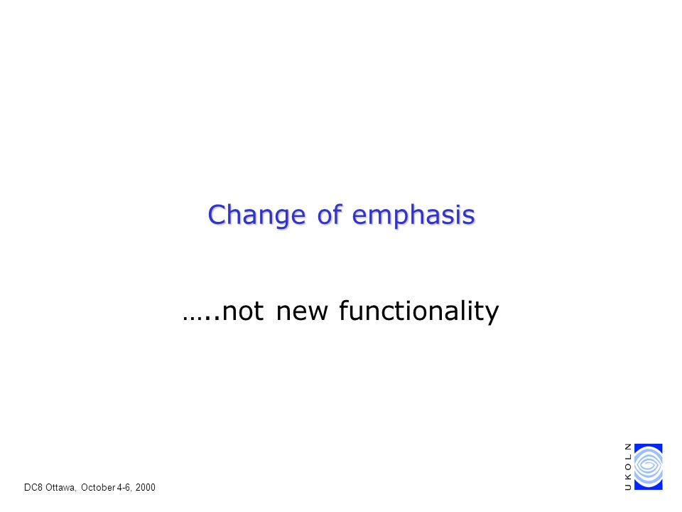 DC8 Ottawa, October 4-6, 2000 Change of emphasis …..not new functionality