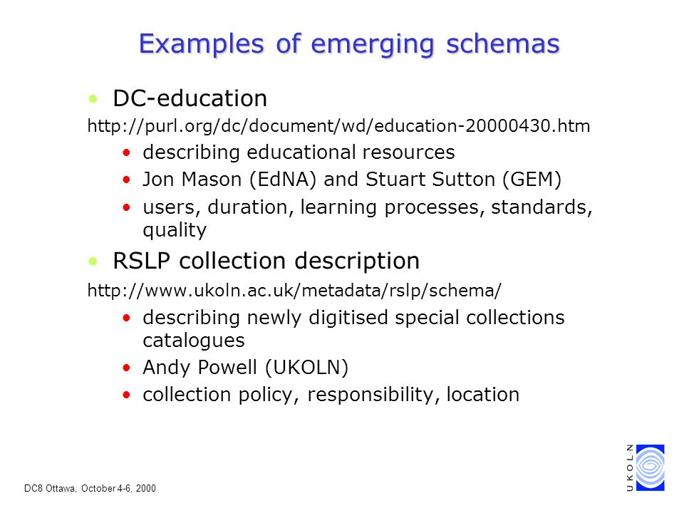 DC8 Ottawa, October 4-6, 2000 Examples of emerging schemas DC-education http://purl.org/dc/document/wd/education-20000430.htm describing educational resources Jon Mason (EdNA) and Stuart Sutton (GEM) users, duration, learning processes, standards, quality RSLP collection description http://www.ukoln.ac.uk/metadata/rslp/schema/ describing newly digitised special collections catalogues Andy Powell (UKOLN) collection policy, responsibility, location