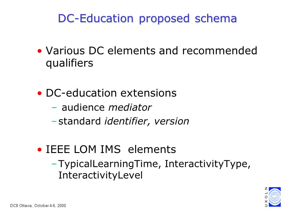 DC8 Ottawa, October 4-6, 2000 DC-Education proposed schema Various DC elements and recommended qualifiers DC-education extensions – audience mediator –standard identifier, version IEEE LOM IMS elements –TypicalLearningTime, InteractivityType, InteractivityLevel