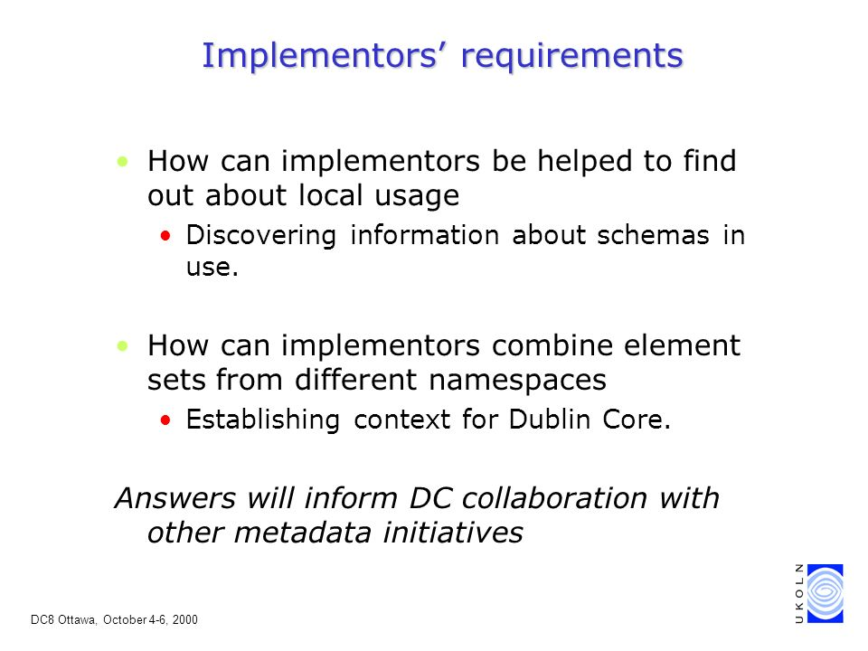 DC8 Ottawa, October 4-6, 2000 Implementors requirements How can implementors be helped to find out about local usage Discovering information about schemas in use.