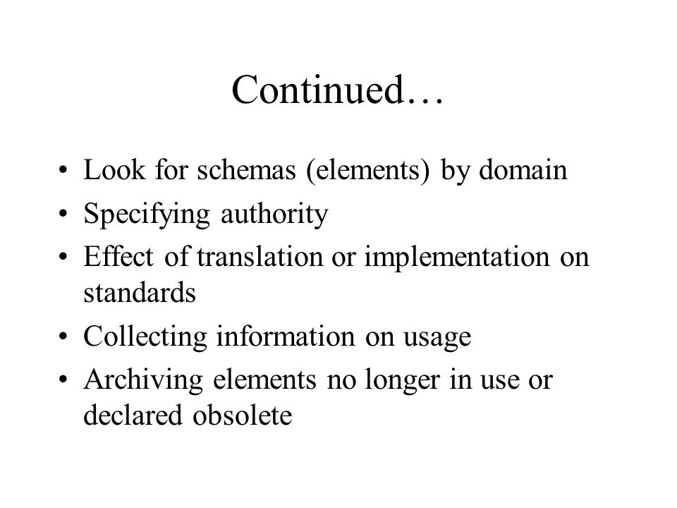 Continued… Look for schemas (elements) by domain Specifying authority Effect of translation or implementation on standards Collecting information on usage Archiving elements no longer in use or declared obsolete