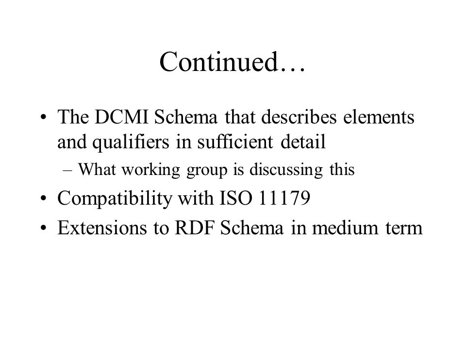 Continued… The DCMI Schema that describes elements and qualifiers in sufficient detail –What working group is discussing this Compatibility with ISO 11179 Extensions to RDF Schema in medium term