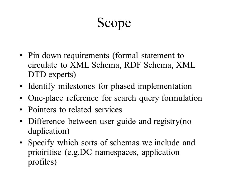 Scope Pin down requirements (formal statement to circulate to XML Schema, RDF Schema, XML DTD experts) Identify milestones for phased implementation One-place reference for search query formulation Pointers to related services Difference between user guide and registry(no duplication) Specify which sorts of schemas we include and prioiritise (e.g.DC namespaces, application profiles)