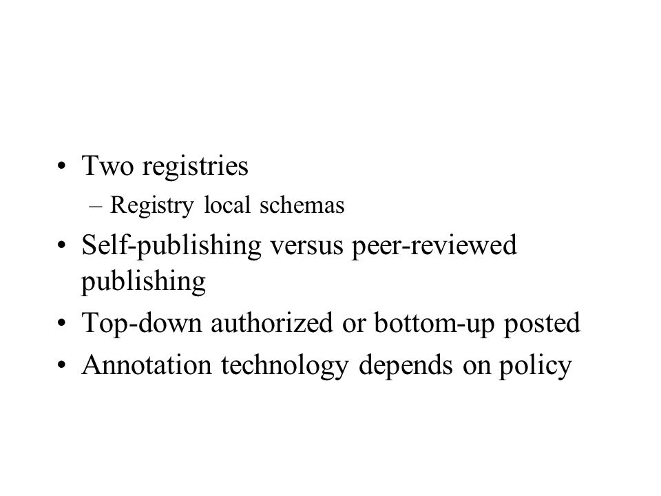 Two registries –Registry local schemas Self-publishing versus peer-reviewed publishing Top-down authorized or bottom-up posted Annotation technology depends on policy