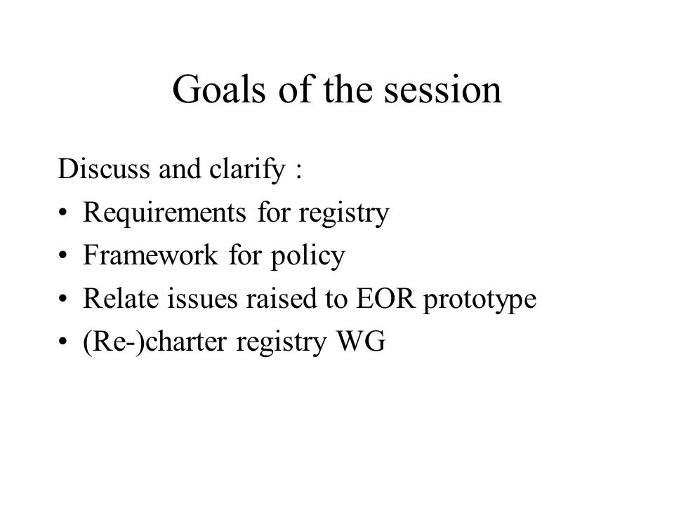 Goals of the session Discuss and clarify : Requirements for registry Framework for policy Relate issues raised to EOR prototype (Re-)charter registry WG