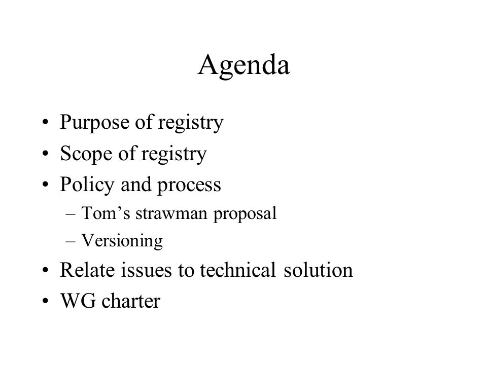 Agenda Purpose of registry Scope of registry Policy and process –Toms strawman proposal –Versioning Relate issues to technical solution WG charter