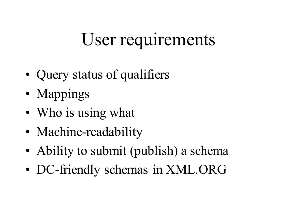 User requirements Query status of qualifiers Mappings Who is using what Machine-readability Ability to submit (publish) a schema DC-friendly schemas in XML.ORG
