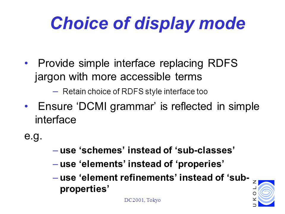 DC2001, Tokyo Choice of display mode Provide simple interface replacing RDFS jargon with more accessible terms – Retain choice of RDFS style interface too Ensure DCMI grammar is reflected in simple interface e.g.