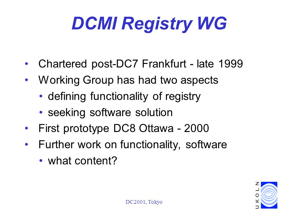 DC2001, Tokyo DCMI Registry WG Chartered post-DC7 Frankfurt - late 1999 Working Group has had two aspects defining functionality of registry seeking software solution First prototype DC8 Ottawa Further work on functionality, software what content