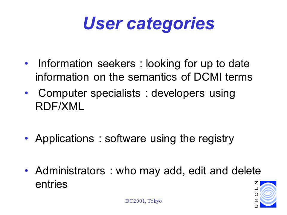 DC2001, Tokyo User categories Information seekers : looking for up to date information on the semantics of DCMI terms Computer specialists : developers using RDF/XML Applications : software using the registry Administrators : who may add, edit and delete entries