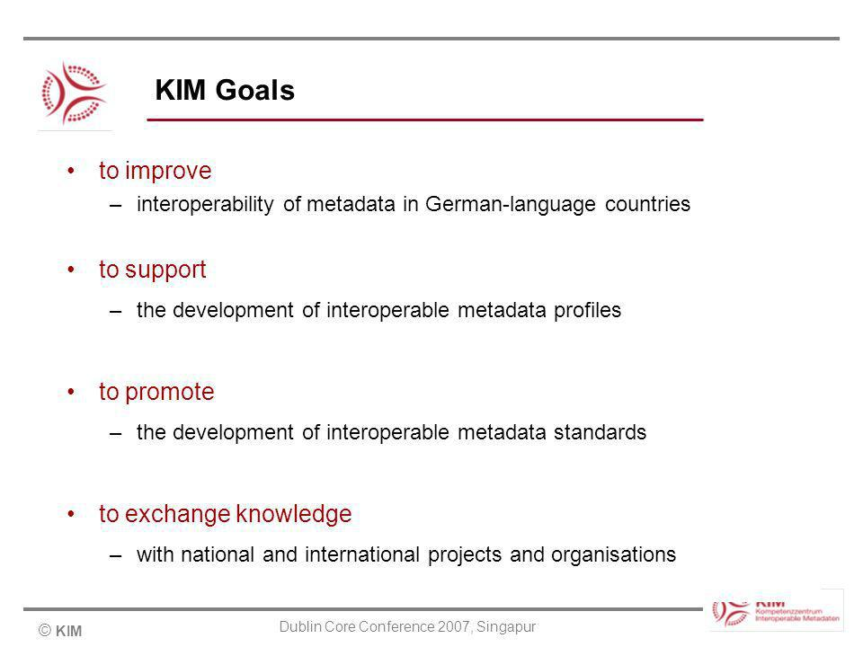© KIM Dublin Core Conference 2007, Singapur KIM Goals to improve –interoperability of metadata in German-language countries to support –the development of interoperable metadata profiles to promote –the development of interoperable metadata standards to exchange knowledge –with national and international projects and organisations