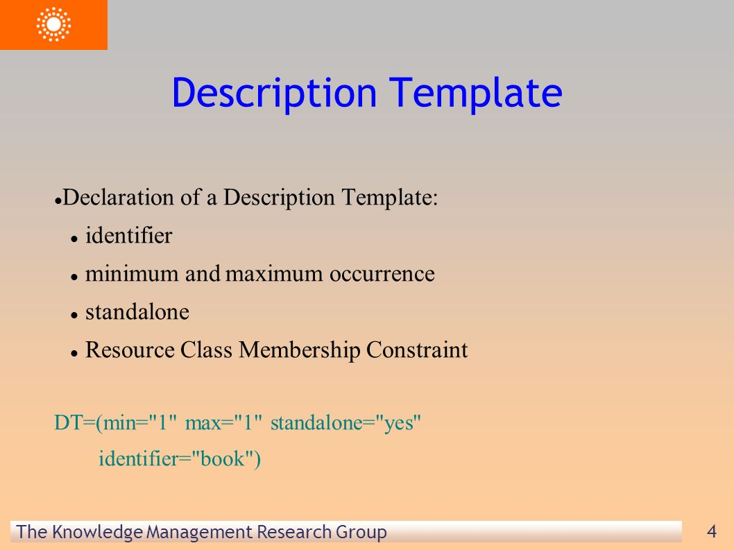 The Knowledge Management Research Group 4 Description Template Declaration of a Description Template: identifier minimum and maximum occurrence standalone Resource Class Membership Constraint DT=(min= 1 max= 1 standalone= yes identifier= book )