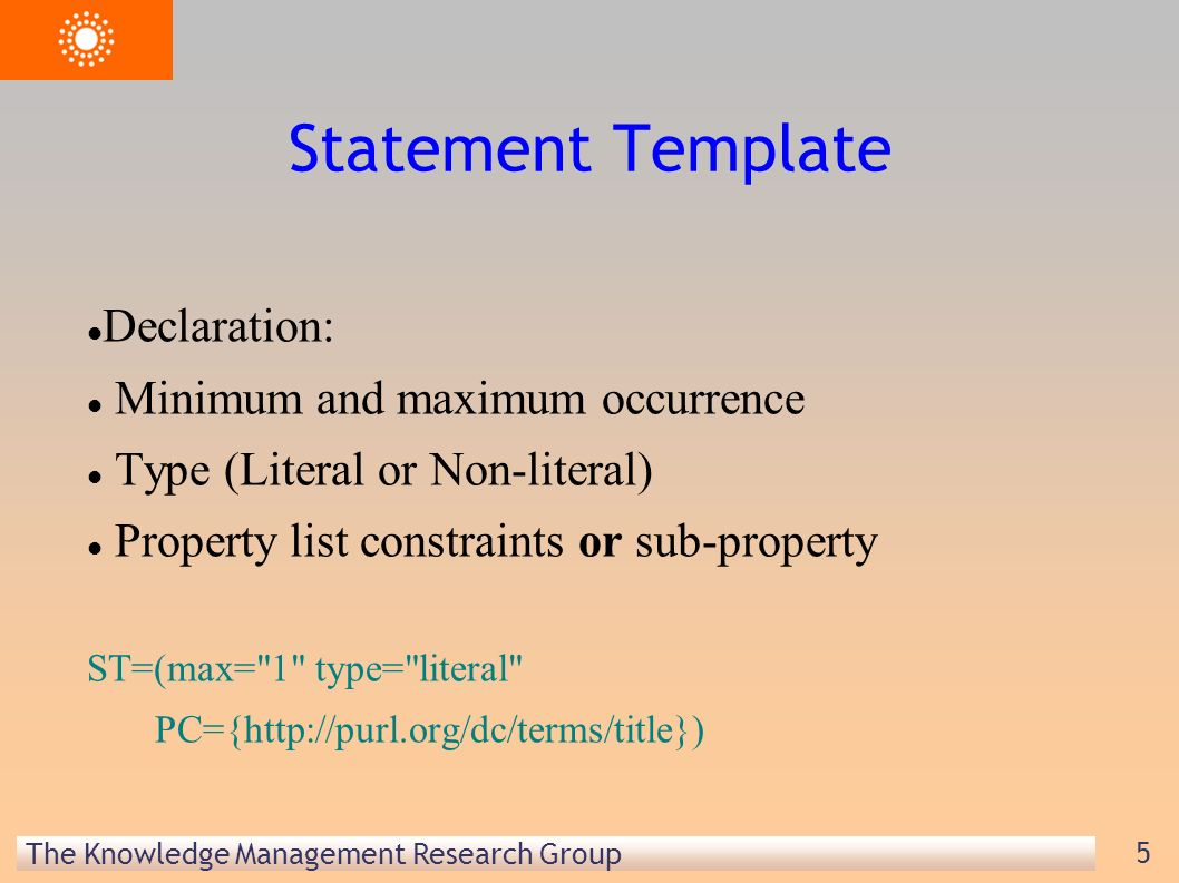 The Knowledge Management Research Group 5 Statement Template Declaration: Minimum and maximum occurrence Type (Literal or Non-literal) Property list constraints or sub-property ST=(max= 1 type= literal PC={http://purl.org/dc/terms/title})